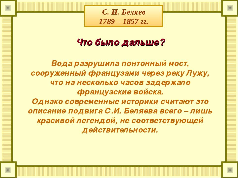 С. И. Беляев 1789 – 1857 гг. Что было дальше? Вода разрушила понтонный мост,...