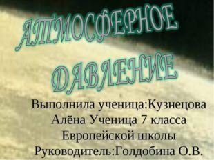 Выполнила ученица:Кузнецова Алёна Ученица 7 класса Европейской школы Руководи
