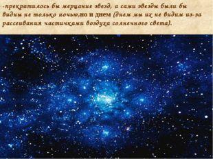 -прекратилось бы мерцание звезд, а сами звезды были бы видны не только ночью,
