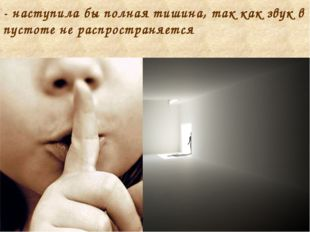 - наступила бы полная тишина, так как звук в пустоте не распространяется