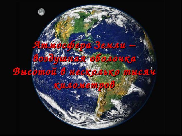 . Атмосфера Земли – воздушная оболочка Высотой в несколько тысяч километров