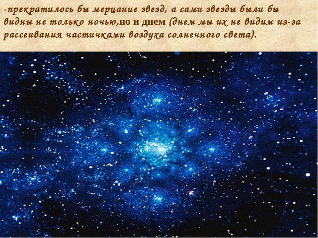 -прекратилось бы мерцание звезд, а сами звезды были бы видны не только ночью,...