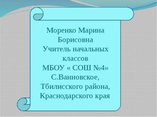 Моренко Марина Борисовна Учитель начальных классов МБОУ « СОШ №4» С.Ванновско