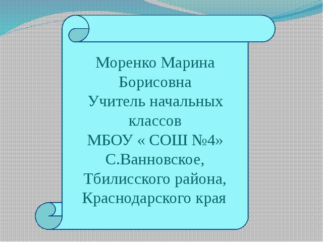 Моренко Марина Борисовна Учитель начальных классов МБОУ « СОШ №4» С.Ванновско...