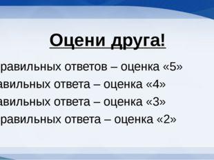 Оцени друга! 6-5 правильных ответов – оценка «5» 4 правильных ответа – оценка