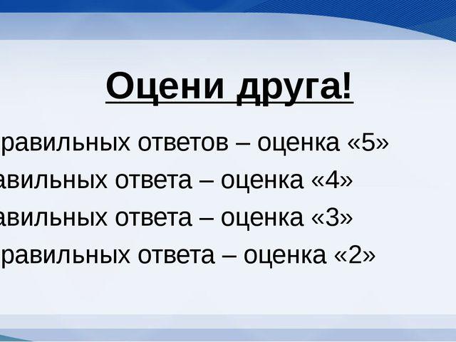 Оцени друга! 6-5 правильных ответов – оценка «5» 4 правильных ответа – оценка...