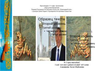 Презентация: IV глава: Заключение. «Нурсултан Назарбаев- Первый Президент Ре