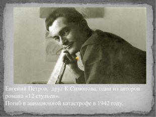 Евгений Петров, друг К Симонова, один из авторов романа «12 стульев». Погиб в