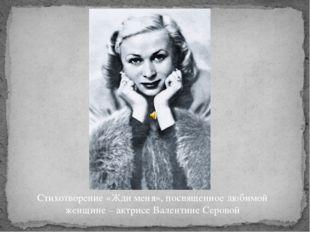 Стихотворение «Жди меня», посвященное любимой женщине – актрисе Валентине Сер