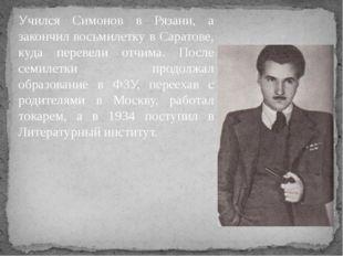 Учился Симонов в Рязани, а закончил восьмилетку в Саратове, куда перевели отч