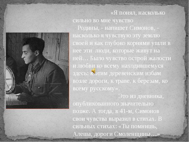 «Я понял, насколько сильно во мне чувство Родины, - напишет Симонов, - наско...