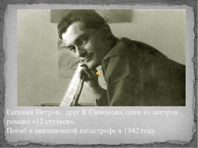 Евгений Петров, друг К Симонова, один из авторов романа «12 стульев». Погиб в...