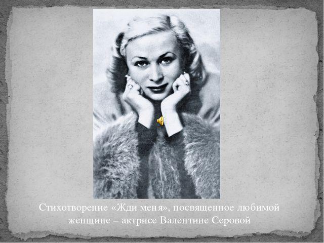 Стихотворение «Жди меня», посвященное любимой женщине – актрисе Валентине Сер...