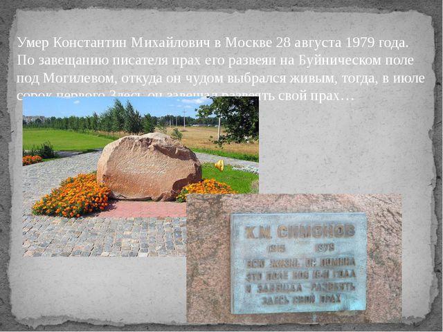 Умер Константин Михайлович в Москве 28 августа 1979 года. По завещанию писате...