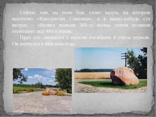 Сейчас там, на поле боя, стоит валун, на котором высечено «Константин Симонов...