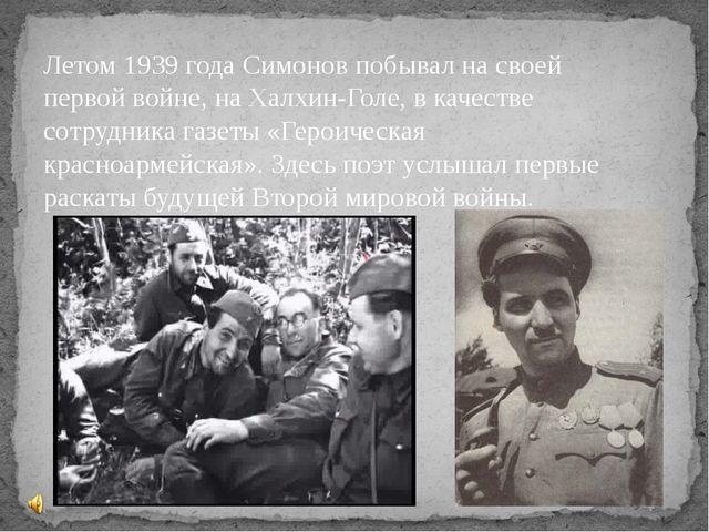 Летом 1939 года Симонов побывал на своей первой войне, на Халхин-Голе, в каче...