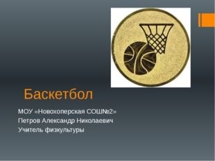 Баскетбол МОУ «Новохоперская СОШ№2» Петров Александр Николаевич Учитель физку