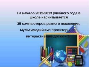 На начало 2012-2013 учебного года в школе насчитывается 35 компьютеров разног