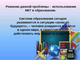 Решение данной проблемы - использование ИКТ в образовании. Система образовани