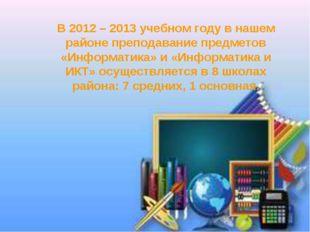 В 2012 – 2013 учебном году в нашем районе преподавание предметов «Информатика