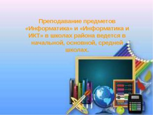 Преподавание предметов «Информатика» и «Информатика и ИКТ» в школах района ве
