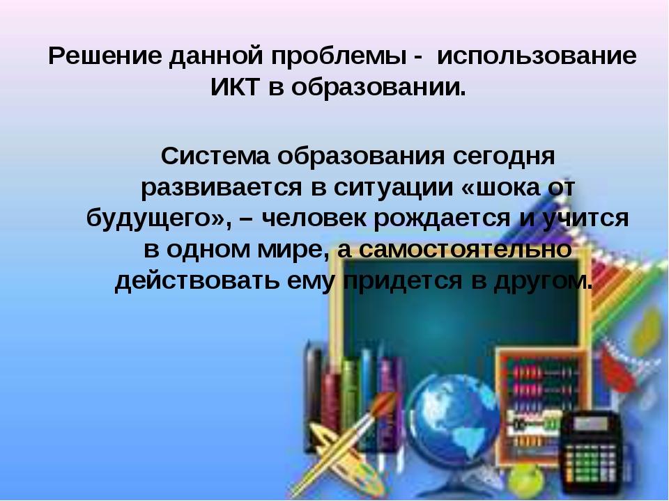 Решение данной проблемы - использование ИКТ в образовании. Система образовани...