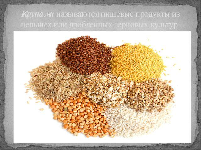 Крупами называются пищевые продукты из цельных или дробленных зерновых культур.