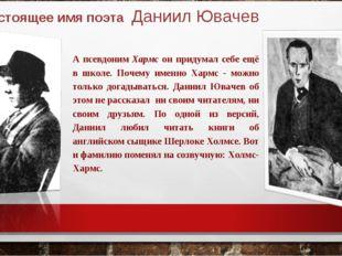 Настоящее имя поэта Даниил Ювачев А псевдоним Хармс он придумал себе ещё в ш