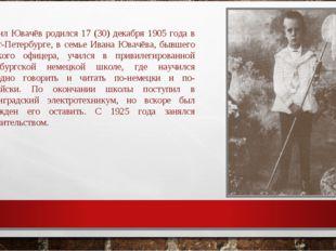 Даниил Ювачёв родился 17 (30) декабря 1905 года в Санкт-Петербурге, в семье