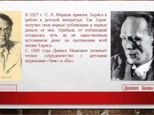В 1927 г. С. Я. Маршак привлек Хармса к работе в детской литературе. Так Харм