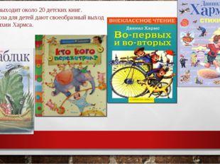 У Хармса выходит около 20 детских книг. Стихи и проза для детей дают своеобр