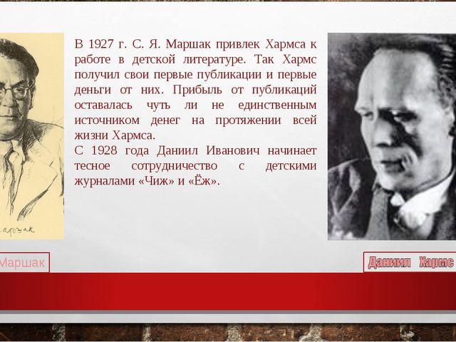 В 1927 г. С. Я. Маршак привлек Хармса к работе в детской литературе. Так Харм...
