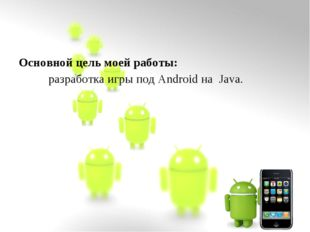 Основной цель моей работы: разработка игры под Android на Java.