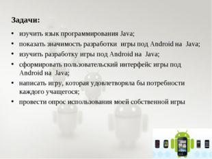 Задачи: изучить язык программирования Java; показать значимость разработки иг
