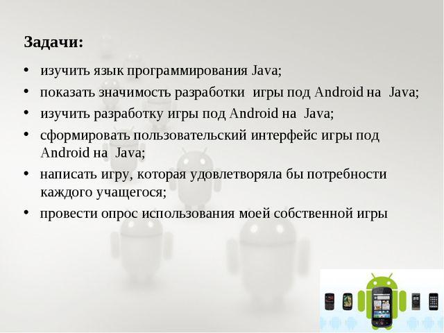 Задачи: изучить язык программирования Java; показать значимость разработки иг...