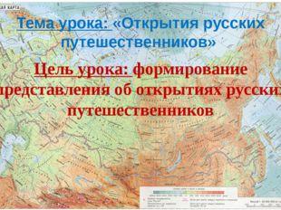 Тема урока: «Открытия русских путешественников» Цель урока: формирование пред