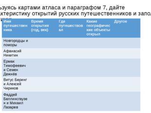 Пользуясь картами атласа и параграфом 7, дайте характеристику открытий русски