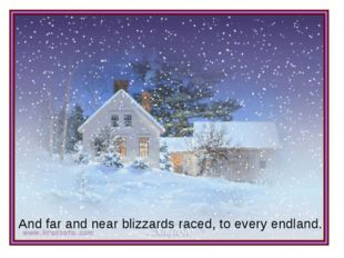 And far and near blizzards raced, to every endland.