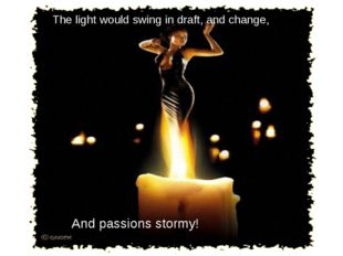 The light would swing in draft, and change, And passions stormy!