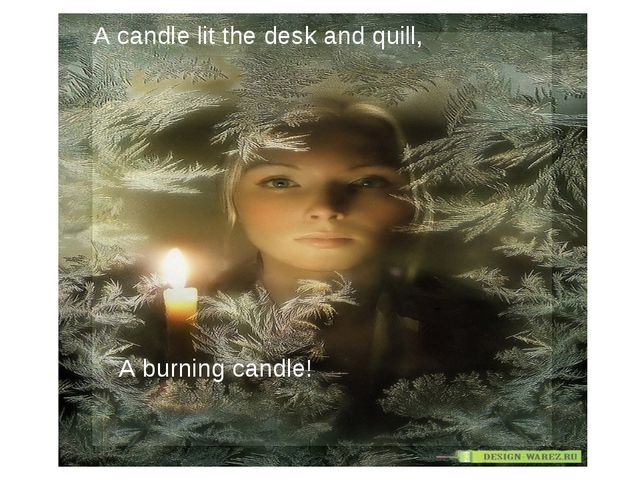 A candle lit the desk and quill, A burning candle!