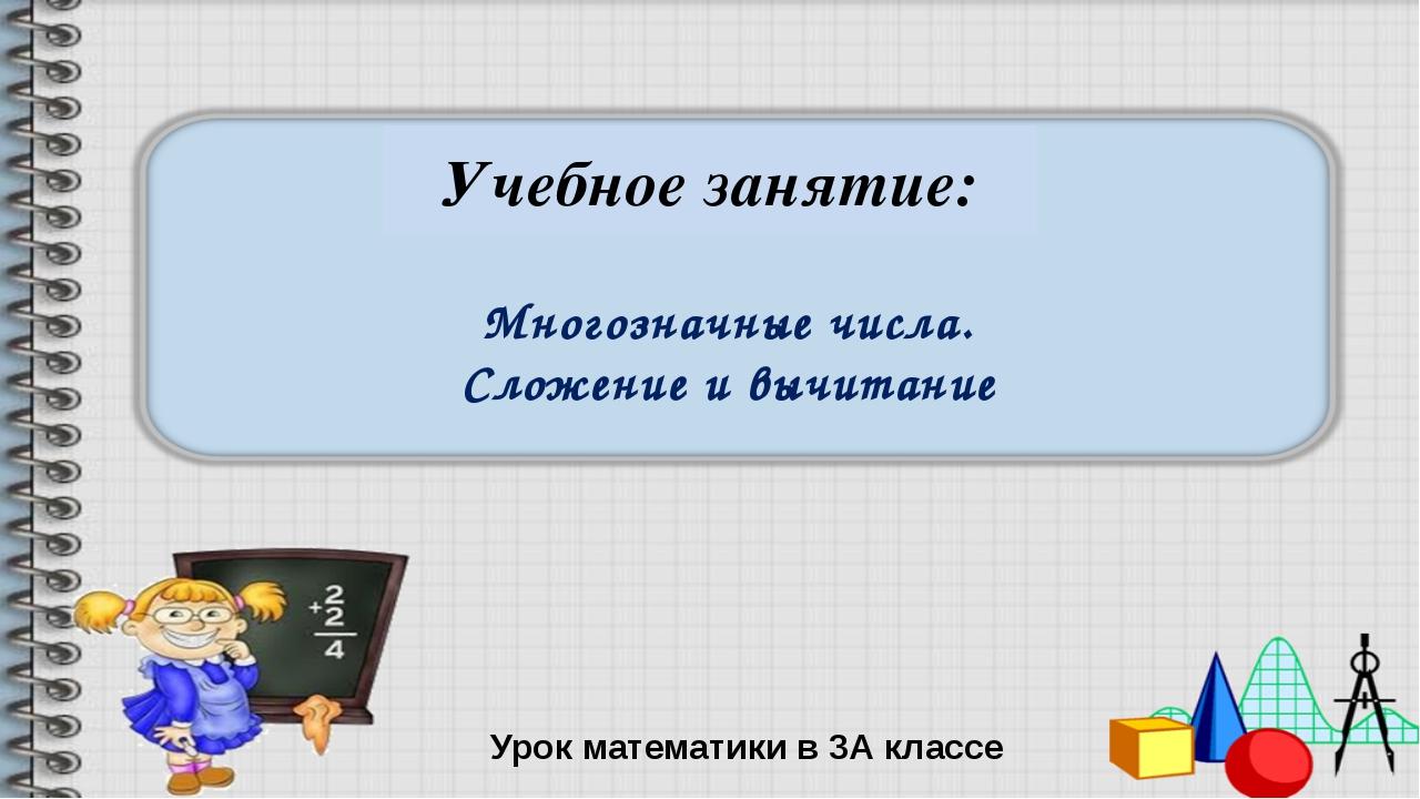 Многозначные числа. Сложение и вычитание Урок математики в 3А классе Учебное...