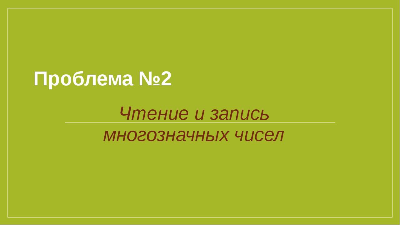 Проблема №2 Чтение и запись многозначных чисел