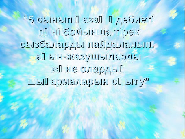 """""""5 сынып қазақ әдебиеті пәні бойынша тірек сызбаларды пайдаланып, ақын-жазушы..."""