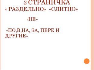 2 СТРАНИЧКА « РАЗДЕЛЬНО» «СЛИТНО» «НЕ» «ПО,В,НА, ЗА, ПЕРЕ И ДРУГИЕ»