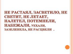 НЕ РАСТАЯЛ, ЗАСВЕТИЛО, НЕ СВЕТИТ, НЕ ЛЕТАЕТ, НАЛЕТЕЛ, ПОТЕМНЕЛИ, НАБЕЖАЛИ, УЕ