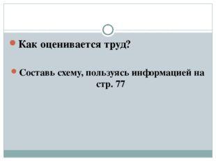 Как оценивается труд? Составь схему, пользуясь информацией на стр. 77