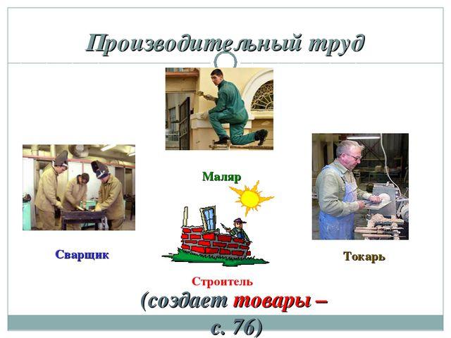 Производительный труд (создает товары – с. 76) Маляр Сварщик Токарь Строитель