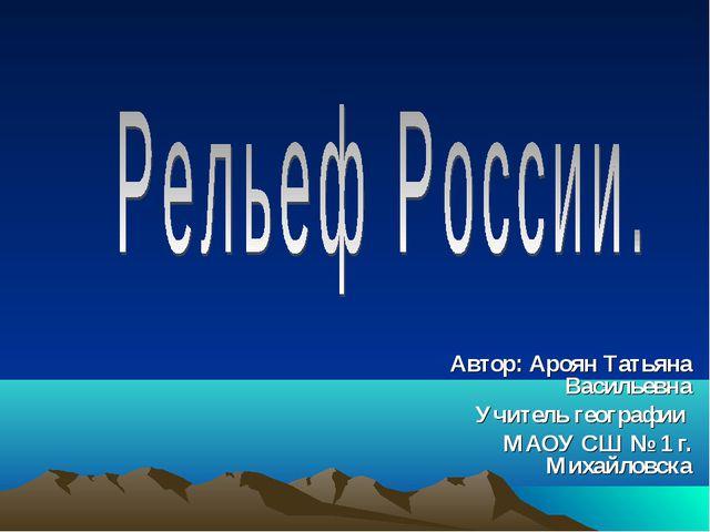 Автор: Ароян Татьяна Васильевна Учитель географии МАОУ СШ № 1 г. Михайловска