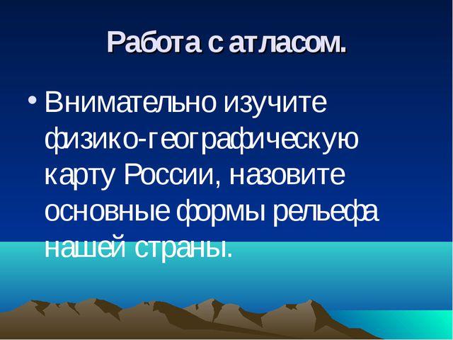 Работа с атласом. Внимательно изучите физико-географическую карту России, наз...
