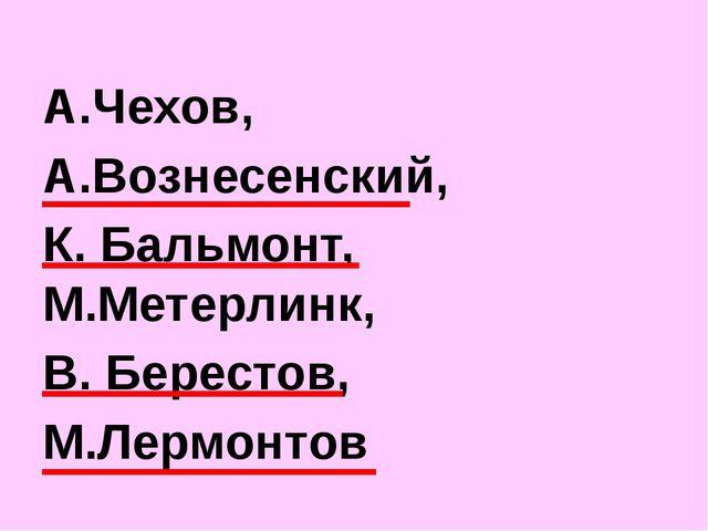 А.Чехов, А.Вознесенский, К. Бальмонт, М.Метерлинк, В. Берестов, М.Лермонтов